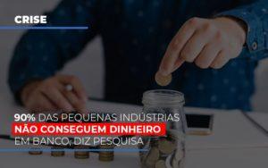 90 Das Pequenas Industrias Nao Conseguem Dinheiro Em Banco Diz Pesquisa Notícias E Artigos Contábeis - Contabilidade em São Paulo | Pizzol Contábil