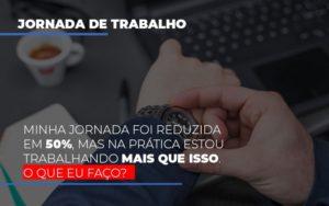 Minha Jornada Foi Reduzida Em 50 Mas Na Pratica Estou Trabalhando Mais Do Que Iss O Que Eu Faco Notícias E Artigos Contábeis - Contabilidade em São Paulo | Pizzol Contábil