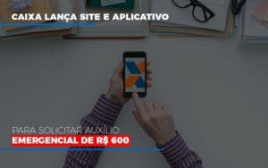 Caixa Lanca Site E Aplicativo Para Solicitar Auxilio Emergencial De Rs 600 Notícias E Artigos Contábeis - Contabilidade em São Paulo | Pizzol Contábil