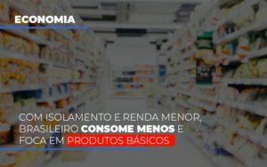 Com O Isolamento E Renda Menor Brasileiro Consome Menos E Foca Em Produtos Basicos Notícias E Artigos Contábeis - Contabilidade em São Paulo | Pizzol Contábil