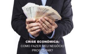 Crise Economica Como Fazer Meu Negocio Prosperar Notícias E Artigos Contábeis - Contabilidade em São Paulo   Pizzol Contábil