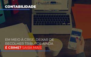 Em Meio A Crise Deixar De Recolher Tributos Ainda E Crime Notícias E Artigos Contábeis - Contabilidade em São Paulo | Pizzol Contábil