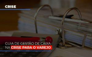 Guia De Gestao De Caixa Na Crise Para O Varejo Notícias E Artigos Contábeis - Contabilidade em São Paulo | Pizzol Contábil