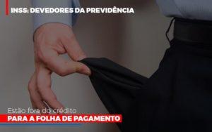 Inss Devedores Da Previdencia Estao Fora Do Credito Para Folha De Pagamento Notícias E Artigos Contábeis - Contabilidade em São Paulo | Pizzol Contábil