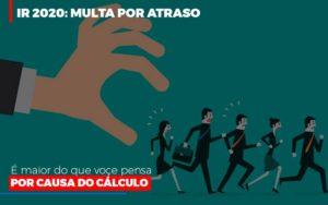 Ir 2020 Multa Por Atraso E Maior Do Que Voce Pensa Por Causa Do Calculo Restituição Notícias E Artigos Contábeis - Contabilidade em São Paulo | Pizzol Contábil