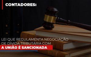 Lei Que Regulamenta Negociacao De Divida Tributaria Com A Uniao E Sancionada Notícias E Artigos Contábeis - Contabilidade em São Paulo | Pizzol Contábil