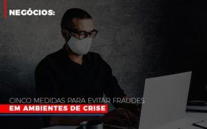 Negocios Cinco Medidas Para Evitar Fraudes Em Ambientes De Crise Notícias E Artigos Contábeis - Contabilidade em São Paulo | Pizzol Contábil