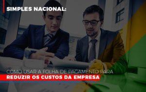 Simples Nacional Como Usar A Folha De Pagamento Para Reduzir Os Custos Da Empresa Notícias E Artigos Contábeis - Contabilidade em São Paulo | Pizzol Contábil