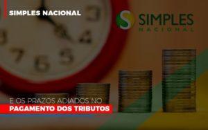 Simples Nacional E Os Prazos Adiados No Pagamento Dos Tributos Notícias E Artigos Contábeis - Contabilidade em São Paulo | Pizzol Contábil