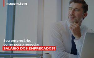 Sou Empresario Como Posso Negociar Salario Dos Empregados Notícias E Artigos Contábeis - Contabilidade em São Paulo | Pizzol Contábil