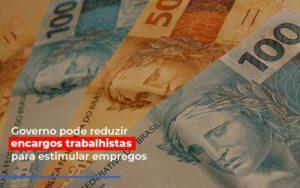 Governo Pode Reduzir Encargos Trabalhistas Post Contabilidade No Itaim Paulista Sp | Abcon Contabilidade Notícias E Artigos Contábeis - Contabilidade em São Paulo | Pizzol Contábil