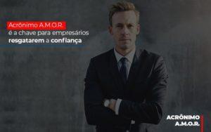 Acronimo A M O R E A Chave Para Empresarios Resgatarem A Confianca Notícias E Artigos Contábeis - Contabilidade em São Paulo | Pizzol Contábil