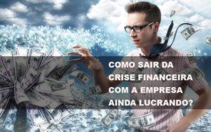 Como Sair Da Crise Financeira Com A Empresa Ainda Lucrando Notícias E Artigos Contábeis - Contabilidade em São Paulo | Pizzol Contábil