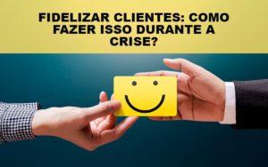 Fidelizar Clientes Como Fazer Isso Durante A Crise Notícias E Artigos Contábeis - Contabilidade em São Paulo | Pizzol Contábil