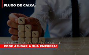Fluxo De Caixa O Que E Como Fazer E Por Que Ele Pode Ajudar A Sua Empresa Notícias E Artigos Contábeis - Contabilidade em São Paulo | Pizzol Contábil