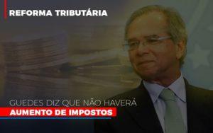 Guedes Diz Que Nao Havera Aumento De Impostos Notícias E Artigos Contábeis - Contabilidade em São Paulo | Pizzol Contábil