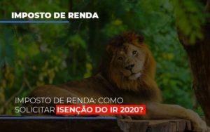 Imposto De Renda Como Solicitar Isencao Do Ir 2020 Notícias E Artigos Contábeis - Contabilidade em São Paulo | Pizzol Contábil