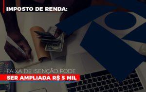 Imposto De Renda Faixa De Isencao Pode Ser Ampliada R 5 Mil Notícias E Artigos Contábeis - Contabilidade em São Paulo | Pizzol Contábil