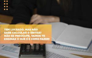 Tem Lucrado Mas Nao Sabe Calcular O Ebitda Nao Se Preocupe Vamos Te Ensinar O Que E E Como Fazer Notícias E Artigos Contábeis Notícias E Artigos Contábeis Em São Paulo | Pizzol Contábil - Contabilidade em São Paulo | Pizzol Contábil