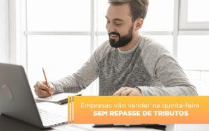 Empresas Vao Vender Na Quinta Feira Sem Repasse De Tributos Notícias E Artigos Contábeis - Contabilidade em São Paulo | Pizzol Contábil