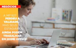 A Mp 927 Perdeu A Validade Mas Seus Estagiarios Ainda Podem Trabalhar Em Home Office Notícias E Artigos Contábeis Em São Paulo | Pizzol Contábil - Contabilidade em São Paulo | Pizzol Contábil