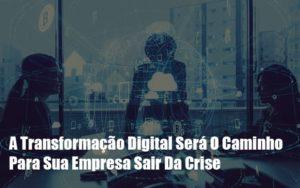 A Transformacao Digital Sera O Caminho Para Sua Empresa Sair Da Crise Notícias E Artigos Contábeis Notícias E Artigos Contábeis Em São Paulo | Pizzol Contábil - Contabilidade em São Paulo | Pizzol Contábil