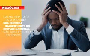 Calma Nem Tudo Esta Perdido Sua Empresa Inadimplente Do Simples Nacional Nao Sera Excluida Do Simples - Contabilidade em São Paulo | Pizzol Contábil