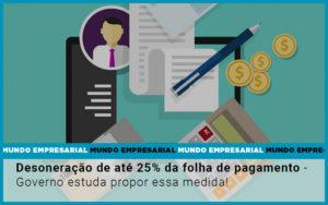 Desoneracao De Ate 25 Da Folha De Pagamento Governo Estuda Propor Essa Medida Notícias E Artigos Contábeis Em São Paulo | Pizzol Contábil - Contabilidade em São Paulo | Pizzol Contábil
