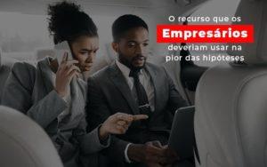 O Recurso Que Os Empresarios Deveriam Usar Na Pior Das Hipoteses Notícias E Artigos Contábeis Notícias E Artigos Contábeis Em São Paulo | Pizzol Contábil - Contabilidade em São Paulo | Pizzol Contábil