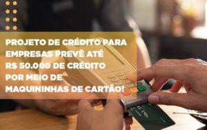 Projeto De Credito Para Empresas Preve Ate R 50 000 De Credito Por Meio De Maquininhas De Carta - Contabilidade em São Paulo | Pizzol Contábil