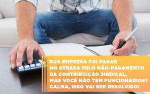 Sua Empresa Foi Parar No Serasa Pelo Nao Pagamento Da Contribuicao Sindical Mas Voce Nao Tem Funcionarios Calma Isso Vai Ser Resolvido - Contabilidade em São Paulo | Pizzol Contábil