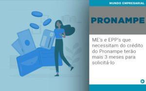 Me S E Epp S Que Necessitam Do Credito Pronampe Terao Mais 3 Meses Para Solicita Lo Notícias E Artigos Contábeis Em São Paulo | Pizzol Contábil - Contabilidade em São Paulo | Pizzol Contábil