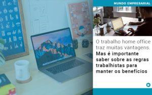 O Trabalho Home Office Traz Muitas Vantagens Mas E Importante Saber Sobre As Regras Trabalhistas Para Manter Os Beneficios Notícias E Artigos Contábeis Em São Paulo | Pizzol Contábil - Contabilidade em São Paulo | Pizzol Contábil