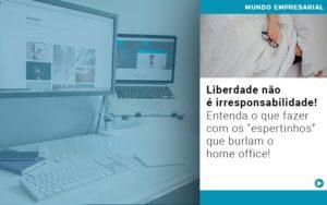 Liberdade Nao E Irresponsabilidade Entenda O Que Fazer Com Os Espertinhos Que Burlam O Home Office Notícias E Artigos Contábeis Em São Paulo | Pizzol Contábil - Contabilidade em São Paulo | Pizzol Contábil