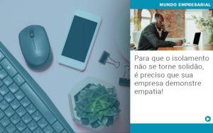 Para Que O Isolamento Nao Se Torne Solidao E Preciso Que Sua Empresa Demonstre Empatia Notícias E Artigos Contábeis Em São Paulo | Pizzol Contábil - Contabilidade em São Paulo | Pizzol Contábil