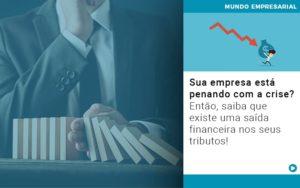 Sua Empresa Esta Penando Com A Crise Entao Saiba Que Existe Uma Saida Financeira Nos Seus Tributos Quero Montar Uma Empresa Notícias E Artigos Contábeis Em São Paulo | Pizzol Contábil - Contabilidade em São Paulo | Pizzol Contábil