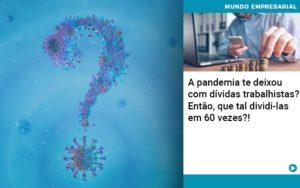 A Pandemia Te Deixou Com Dividas Trabalhistas Entao Que Tal Dividi Las Em 60 Vezes - Contabilidade em São Paulo | Pizzol Contábil