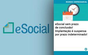 E Social Sem Prazo De Conculsao Implantacao E Suspensa Por Prazo Indeterminado Notícias E Artigos Contábeis Em São Paulo | Pizzol Contábil - Contabilidade em São Paulo | Pizzol Contábil