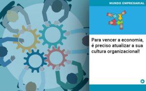 Para Vencer A Economia E Preciso Atualizar A Sua Cultura Organizacional - Contabilidade em São Paulo | Pizzol Contábil