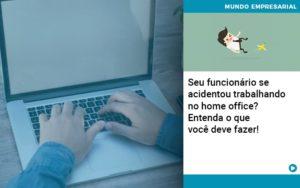 Seu Funcionario Se Acidentou Trabalhando No Home Office Entenda O Que Voce Pode Fazer - Contabilidade em São Paulo | Pizzol Contábil