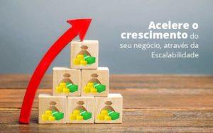 Acelere O Crescimento Do Seu Negocio Atraves Da Escalabilidade Post (1) Quero Montar Uma Empresa - Contabilidade em São Paulo | Pizzol Contábil