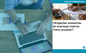 Obrigacoes Acessorias De Empresas Inativas Como Proceder Quero Montar Uma Empresa - Contabilidade em São Paulo | Pizzol Contábil