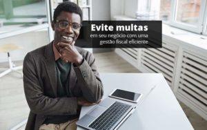 Evite Multas Em Seu Negocio Com Uma Gestao Fiscal Eficiente Post (1) Quero Montar Uma Empresa - Contabilidade em São Paulo | Pizzol Contábil